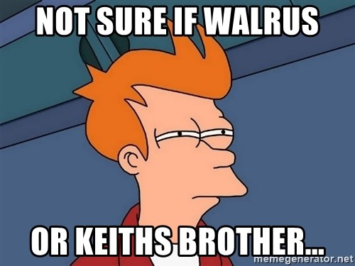 Futurama Fry - not sure if walrus Or keiths brother...