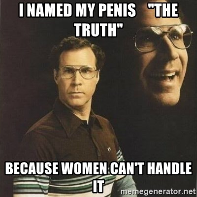 "will ferrell - I NAMED MY PENIS    ""THE TRUTH"" BECAUSE WOMEN CAN'T HANDLE IT"