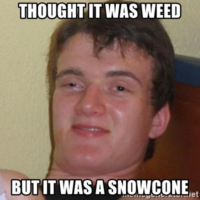 Really Stoned Guy - THOUGHT IT WAS WEED BUT IT WAS A SNOWCONE