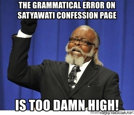 Too high - THE GRAMMATICAL ERROR ON SATYAWATI CONFESSION PAGE IS TOO DAMN HIGH!