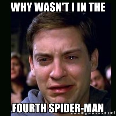crying peter parker - WHY WASN'T I IN THE FOURTH SPIDER-MAN
