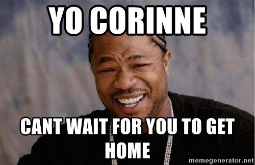 Yo Dawg - Yo corinne Cant wait for you to get home