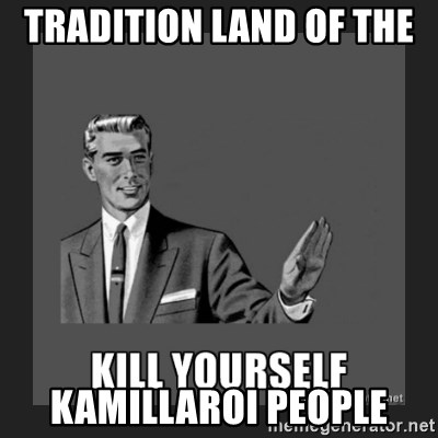 kill yourself guy - TRADITION LAND OF THE  KAMILLAROI PEOPLE