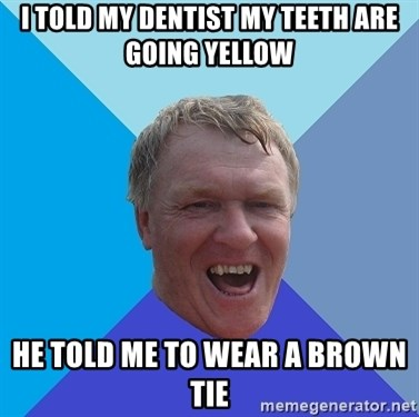 YAAZZ - I told my dentist my teeth are going yellow he told me to wear a brown tie