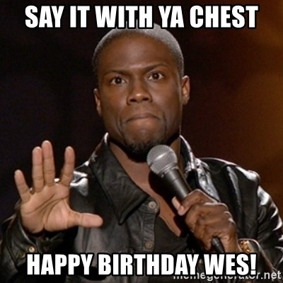 Kevin Hart - say it with ya chest Happy Birthday wes!
