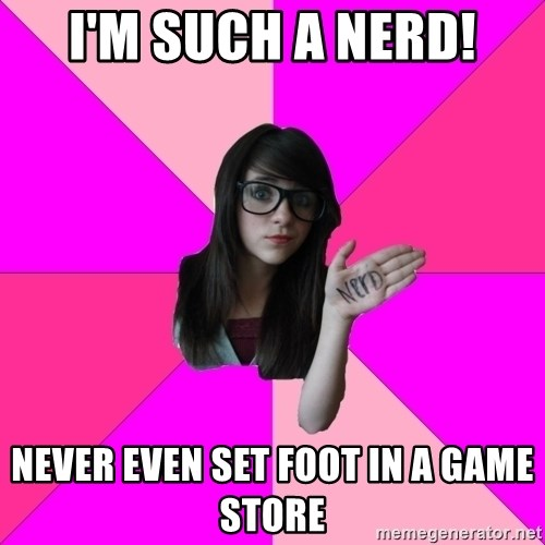 Idiot Nerd Girl - I'm such a nerd! never even set foot in a game store