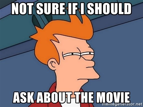 Futurama Fry - Not Sure IF I Should ask about the movie