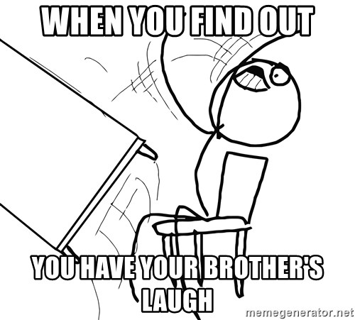 Desk Flip Rage Guy - when you find out you have your brother's laugh