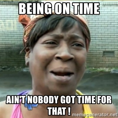 Ain't Nobody got time fo that - being on time ain't nobody got time for that !
