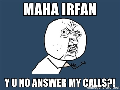Y U No - MAha irfan y u no answer my calls?!