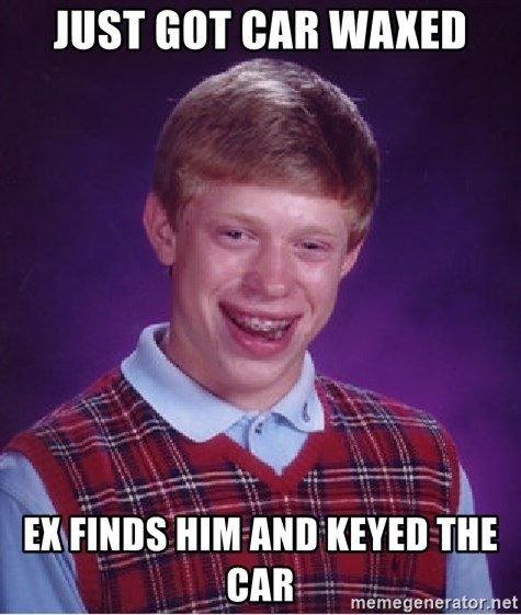 Bad Luck Brian - just got car waxed ex finds him and keyed the car