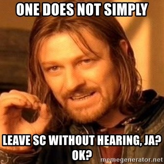 One Does Not Simply - one does not simply leave sc without hearing, ja? ok?