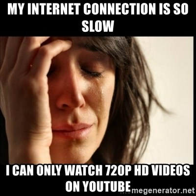 First World Problems - My INternet connection is so slow i can only WATCH 720p hd VIDEOS ON YOUTUBE