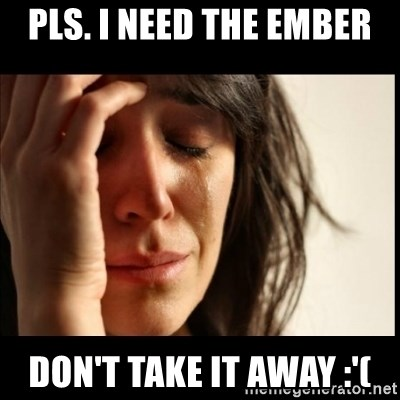 First World Problems - PLS. I NEED THE EMBER DON'T TAKE IT AWAY :'(