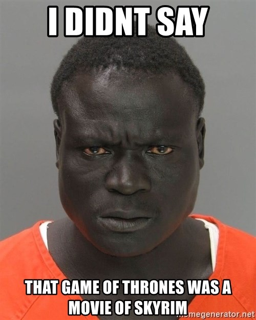 Misunderstood Prison Inmate - i didnt say that game of thrones was a movie of skyrim