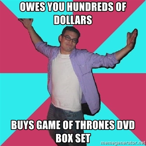 Douchebag Roommate - Owes you hundreds of dollars buys game of thrones dvd box set
