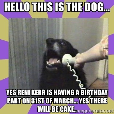 Yes, this is dog! - HELLO THIS IS THE DOG... YES RENI KERR IS HAVING A BIRTHDAY PART ON 31ST OF MARCH... YES THERE WILL BE CAKE..