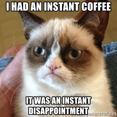 Grumpy Cat  - I had an instant coffee it was an instant disappointment