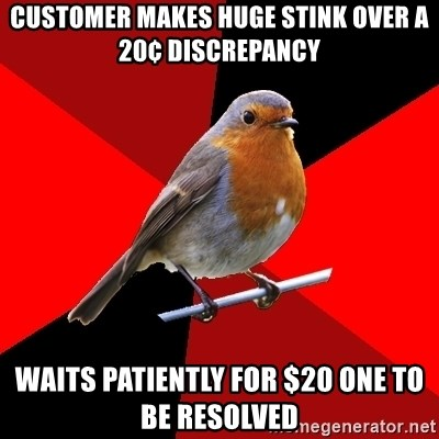 Retail Robin - customer makes huge stink over a 20¢ discrepancy waits patiently for $20 one to be resolved