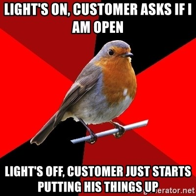 Retail Robin - light's on, customer asks if i am open light's off, customer just starts putting his things up