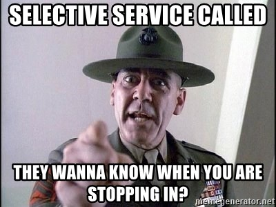 Military logic - Selective Service called They Wanna know when you are stopping in?