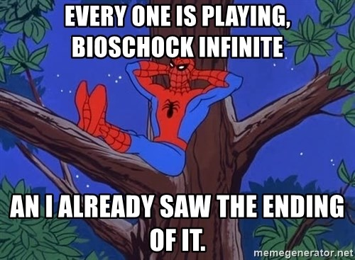 Spiderman Tree - every one is playing, bioschock infinite an i already saw the ending of it.