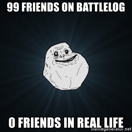 Forever Alone - 99 friends on battlelog 0 friends in real life