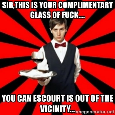 typical_off - Sir,this is your complimentary glass of fuck.... you can escourt is out of the vicinity...