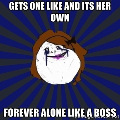 Forever Alone Girl - Gets one like and its her own forever alone like a boss