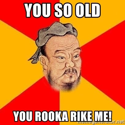 Wise Confucius - You so old you rooka rike me!