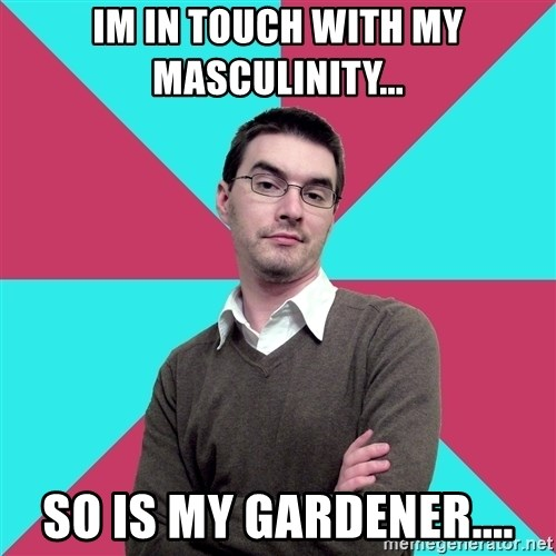 Privilege Denying Dude - im in touch with my masculinity... so is my gardener....