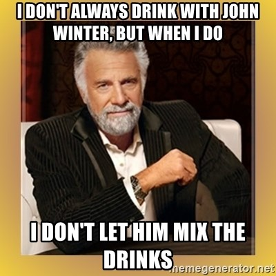 XX beer guy - I don't always drink with John winter, but when I do I don't let him miX the drinKs