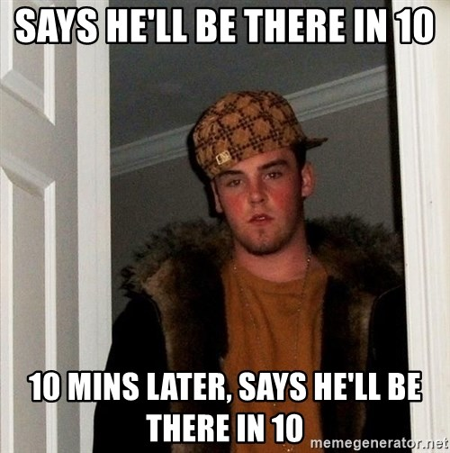 Scumbag Steve - says he'll be there in 10 10 mins later, says he'll be there in 10