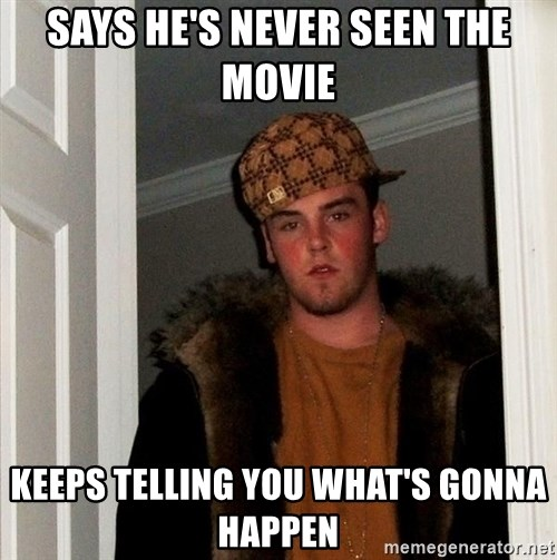 Scumbag Steve - says he's never seen the movie keeps telling you what's gonna happen