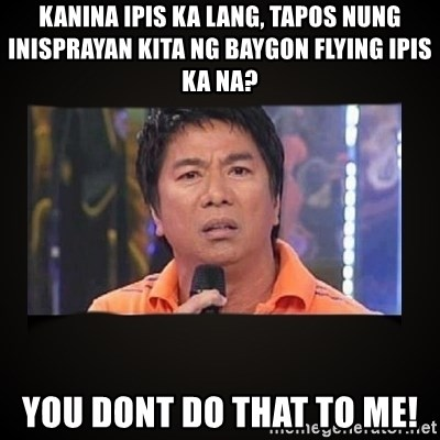 Willie Revillame me - kanina ipis ka lang, tapos nung inisprayan kita ng baygon flying ipis ka na? you dont do that to me!