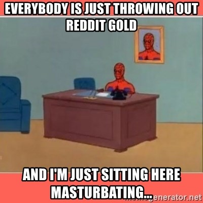 Masturbating Spider-Man - Everybody is just throwing out reddit gold and I'm just sitting here masturbating...