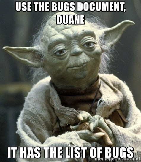Yodanigger - Use the bugs document, Duane it has the list of bugs