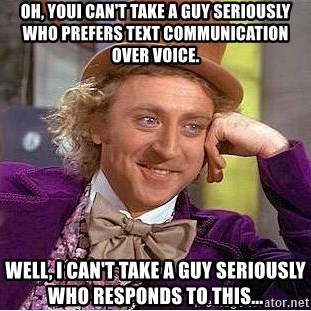 Willy Wonka - Oh, Youi can't take a guy seriously who prefers text communication over voice. Well, I can't take a guy seriously who responds to this...
