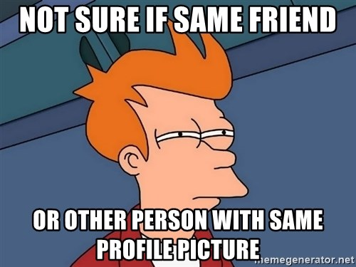 Futurama Fry - Not sure if same friend or other person with same profile picture