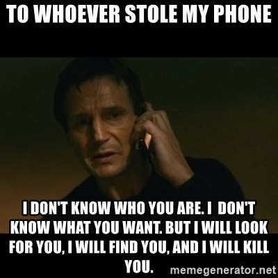 liam neeson taken - To whoever stole my phone I don't know who you are. I  don't know what you want. But I will look for you, I will find you, and I will kill you.