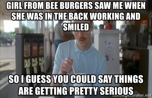 so i guess you could say things are getting pretty serious - Girl from bee burgers saw me when she was in the back working and smiled so I guess you could say things are getting pretty serious