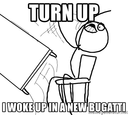 Desk Flip Rage Guy - TURN UP I WOKE UP IN A NEW BUGATTI