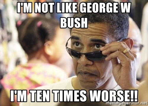 Obamawtf - i'm not like george w bush i'm ten times worse!!