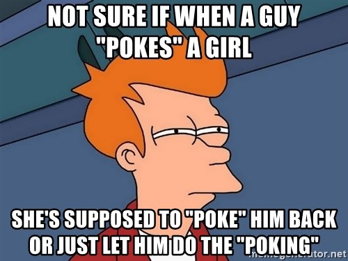 "Futurama Fry - not sure if when a guy ""pokes"" a girl she's supposed to ""poke"" him back or just let him do the ""poking"""