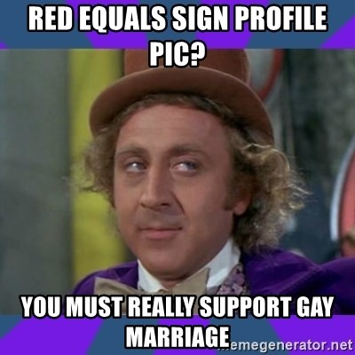 Sarcastic Wonka - Red Equals sign profile pic? You must really support gay marriage