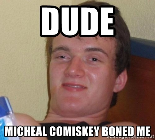 high/drunk guy - DUDE  MICHEAL COMISKEY BONED ME