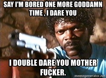 Pulp Fiction - Say I'm bored one more goddamn time , I dare you I doUble dare you mother fucker.