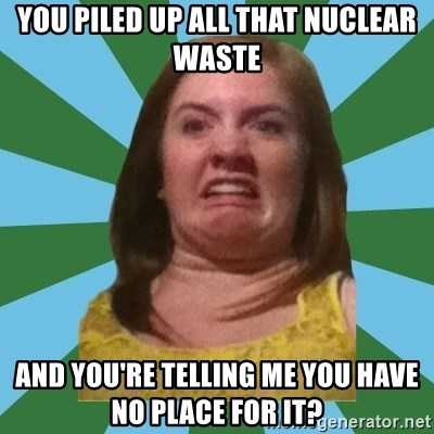 Disgusted Ginger - You piled up all that nuclear waste and you're telling me you have no place for it?