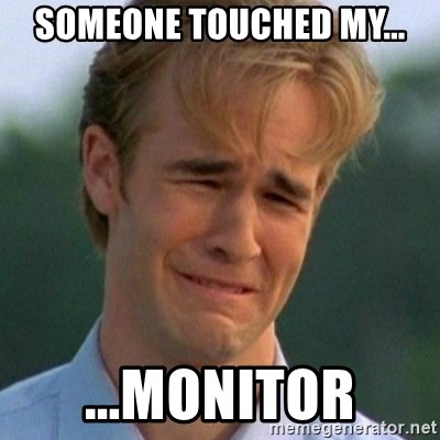 90s Problems - someone touched my... ...monitor