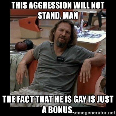 The Dude - This aggression will not stand, man The fact that he is gay is just a bonuS.